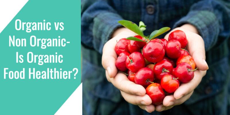 Organic vs Non Organic- Is Organic Food Healthier?